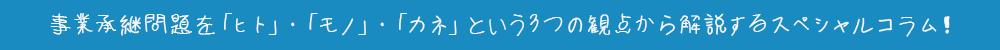 事業継承問題を「ヒト」「モノ」「カネ」という3つの観点から解説するスペシャルコラム!